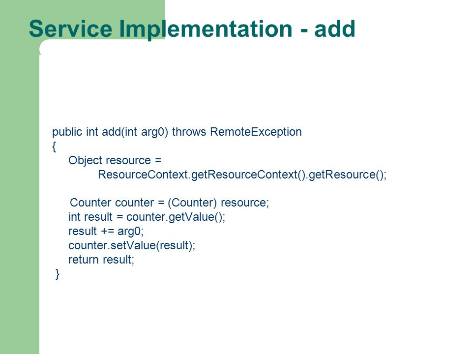 Service Implementation - add public int add(int arg0) throws RemoteException { Object resource = ResourceContext.getResourceContext().getResource(); Counter counter = (Counter) resource; int result = counter.getValue(); result += arg0; counter.setValue(result); return result; }