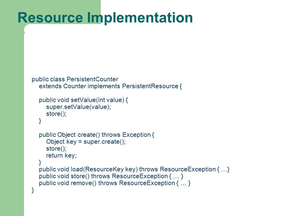 Resource Implementation public class PersistentCounter extends Counter implements PersistentResource { public void setValue(int value) { super.setValue(value); store(); } public Object create() throws Exception { Object key = super.create(); store(); return key; } public void load(ResourceKey key) throws ResourceException { …} public void store() throws ResourceException { … } public void remove() throws ResourceException { … } }