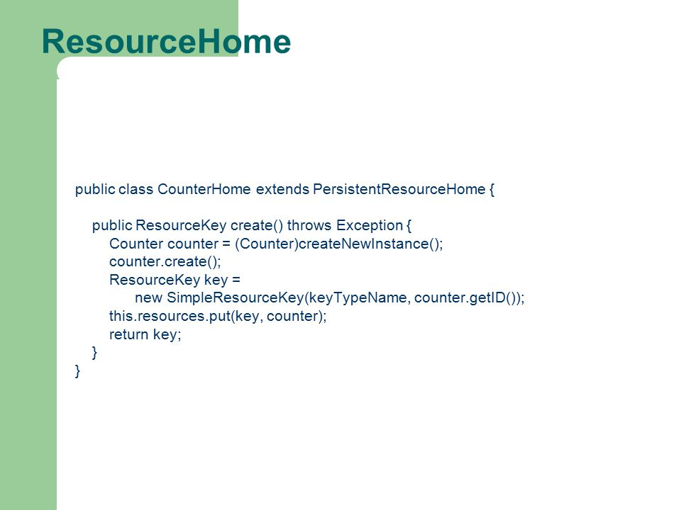 ResourceHome public class CounterHome extends PersistentResourceHome { public ResourceKey create() throws Exception { Counter counter = (Counter)createNewInstance(); counter.create(); ResourceKey key = new SimpleResourceKey(keyTypeName, counter.getID()); this.resources.put(key, counter); return key; }