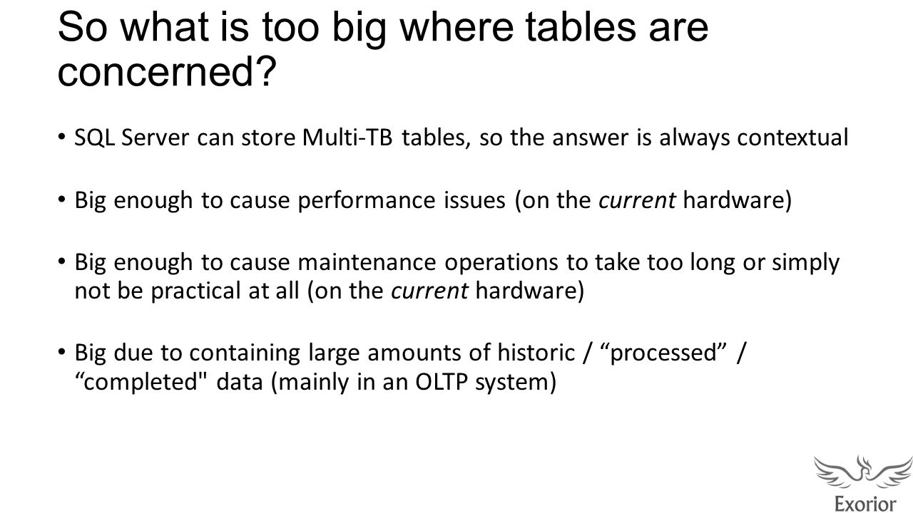 So what is too big where tables are concerned? SQL Server can store Multi-TB tables, so the answer is always contextual Big enough to cause performanc