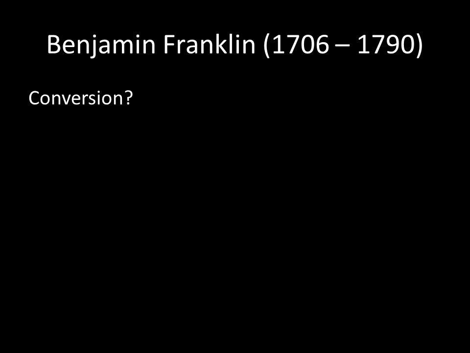 Benjamin Franklin (1706 – 1790) Conversion?
