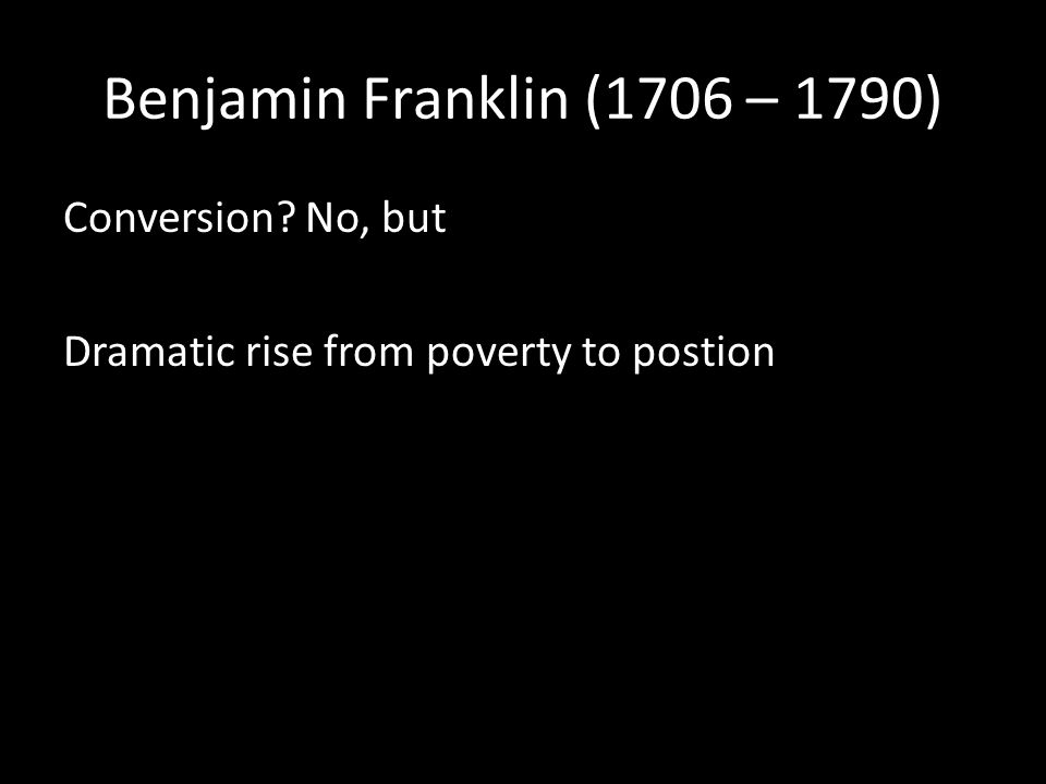 Benjamin Franklin (1706 – 1790) Conversion No, but Dramatic rise from poverty to postion