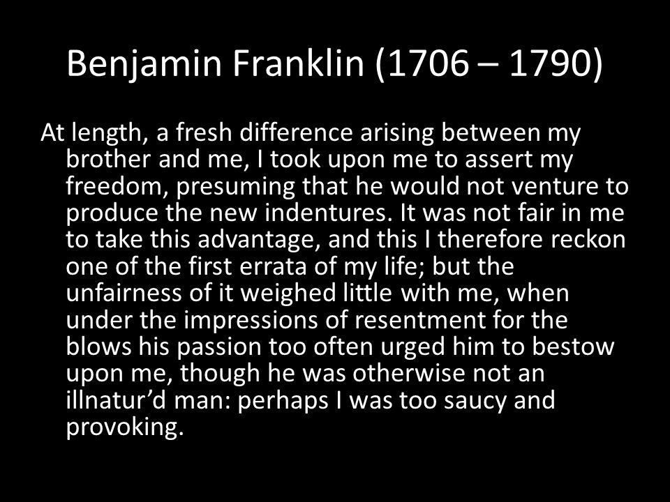 Benjamin Franklin (1706 – 1790) At length, a fresh difference arising between my brother and me, I took upon me to assert my freedom, presuming that he would not venture to produce the new indentures.