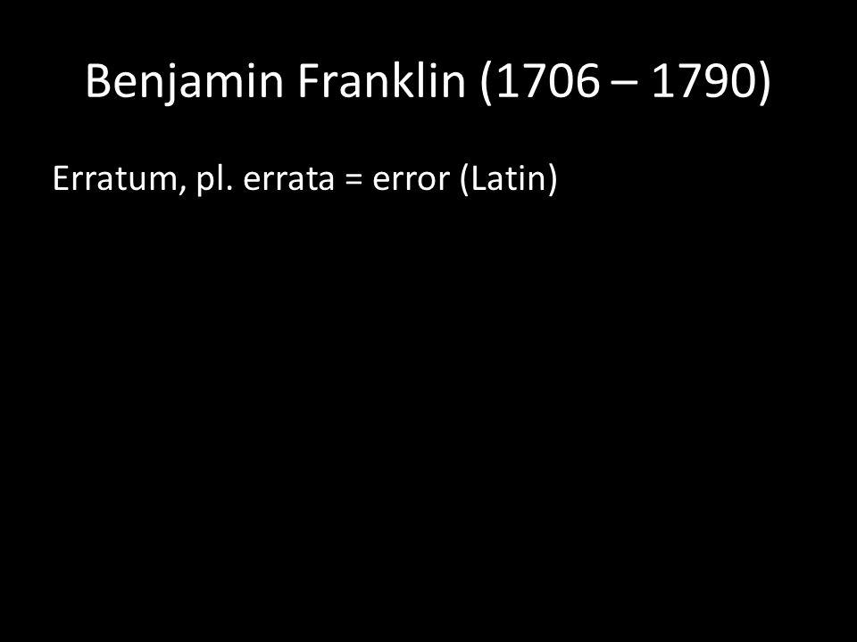 Benjamin Franklin (1706 – 1790) Erratum, pl. errata = error (Latin)