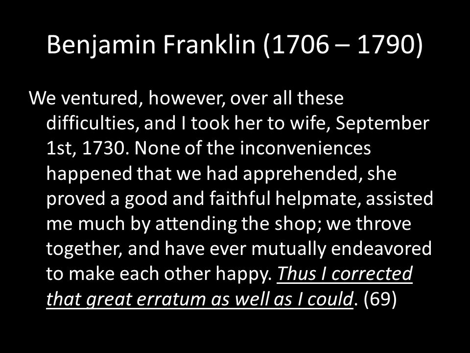 Benjamin Franklin (1706 – 1790) We ventured, however, over all these difficulties, and I took her to wife, September 1st, 1730.