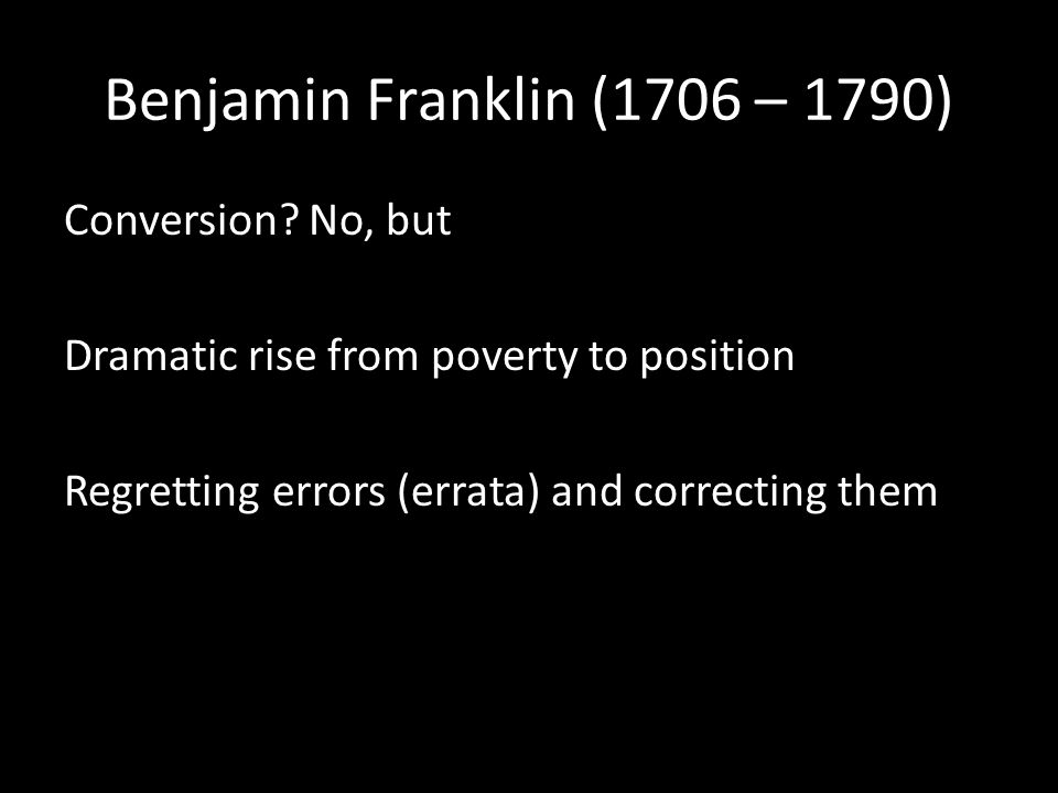 Benjamin Franklin (1706 – 1790) Conversion? No, but Dramatic rise from poverty to position Regretting errors (errata) and correcting them