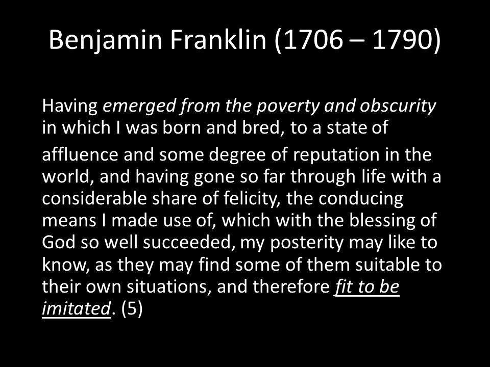 Benjamin Franklin (1706 – 1790) Having emerged from the poverty and obscurity in which I was born and bred, to a state of affluence and some degree of reputation in the world, and having gone so far through life with a considerable share of felicity, the conducing means I made use of, which with the blessing of God so well succeeded, my posterity may like to know, as they may find some of them suitable to their own situations, and therefore fit to be imitated.
