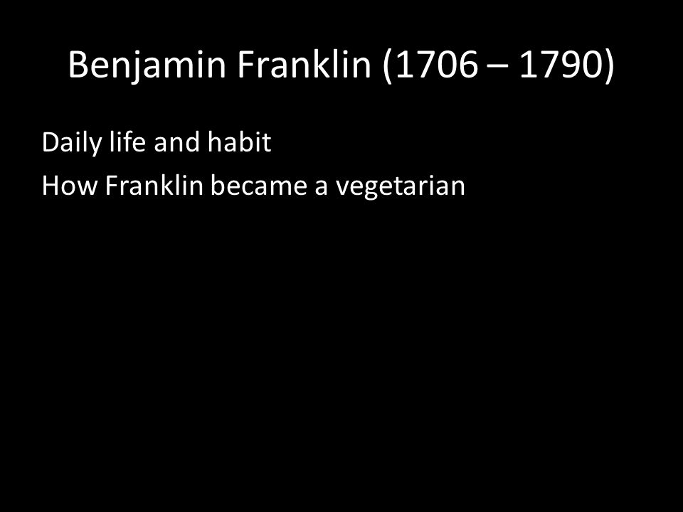 Benjamin Franklin (1706 – 1790) Daily life and habit How Franklin became a vegetarian
