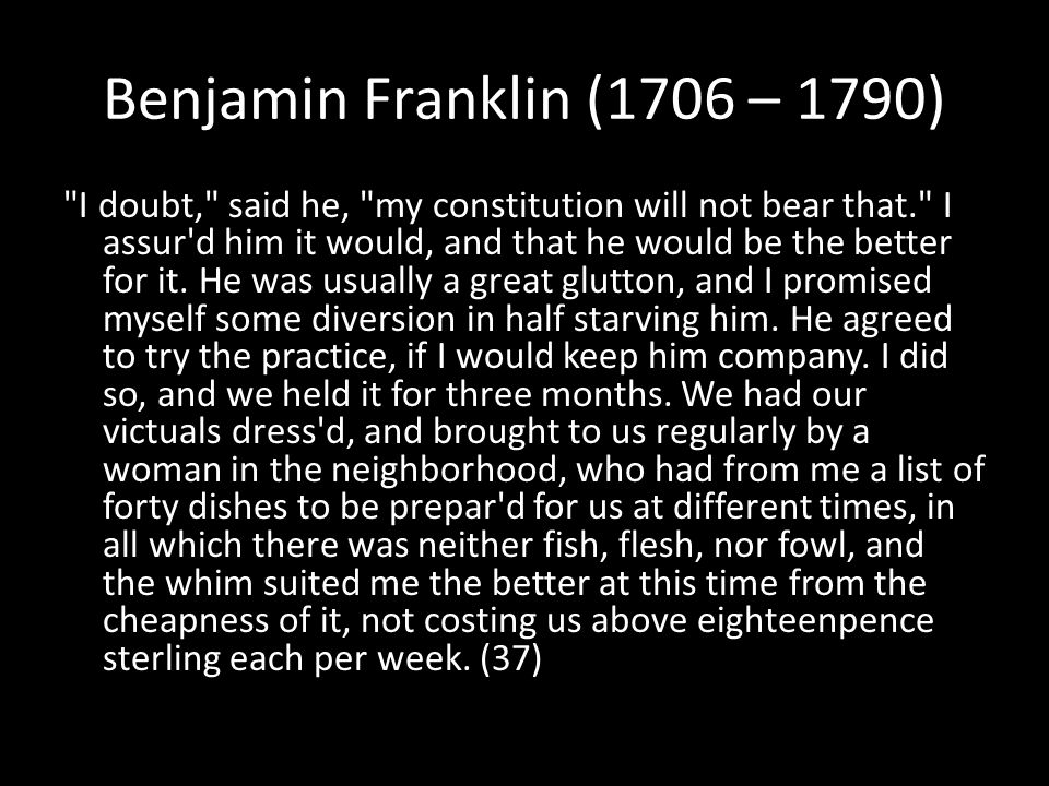 Benjamin Franklin (1706 – 1790) I doubt, said he, my constitution will not bear that. I assur d him it would, and that he would be the better for it.