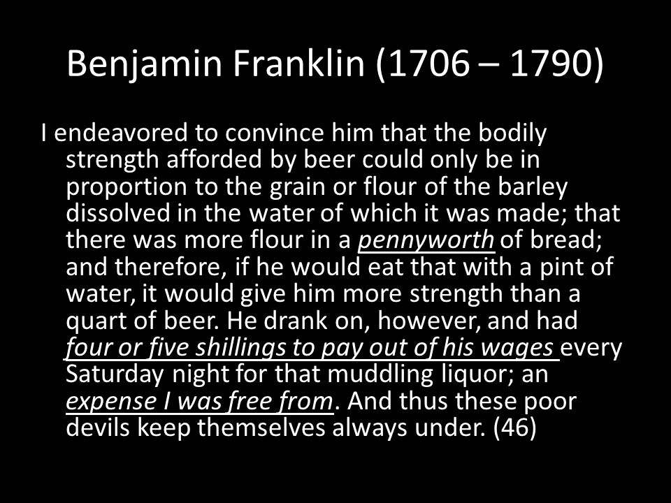 Benjamin Franklin (1706 – 1790) I endeavored to convince him that the bodily strength afforded by beer could only be in proportion to the grain or flour of the barley dissolved in the water of which it was made; that there was more flour in a pennyworth of bread; and therefore, if he would eat that with a pint of water, it would give him more strength than a quart of beer.