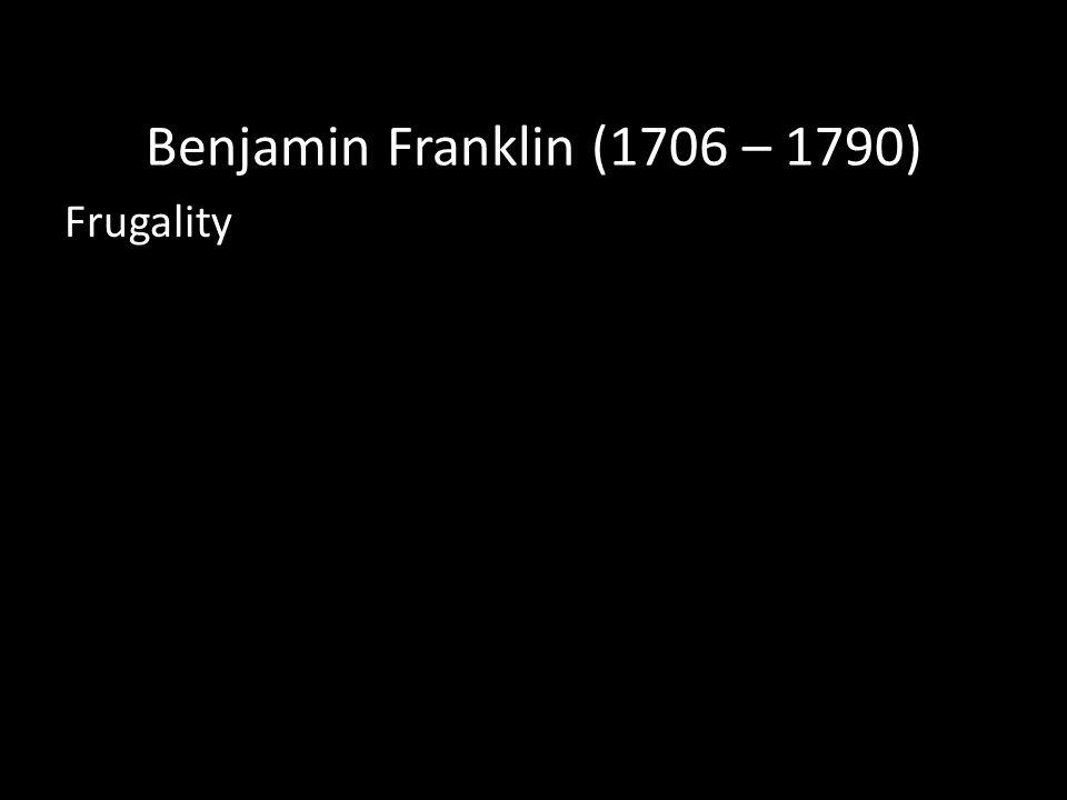 Benjamin Franklin (1706 – 1790) Frugality