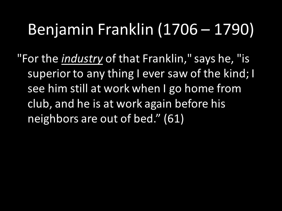 Benjamin Franklin (1706 – 1790) For the industry of that Franklin, says he, is superior to any thing I ever saw of the kind; I see him still at work when I go home from club, and he is at work again before his neighbors are out of bed. (61)