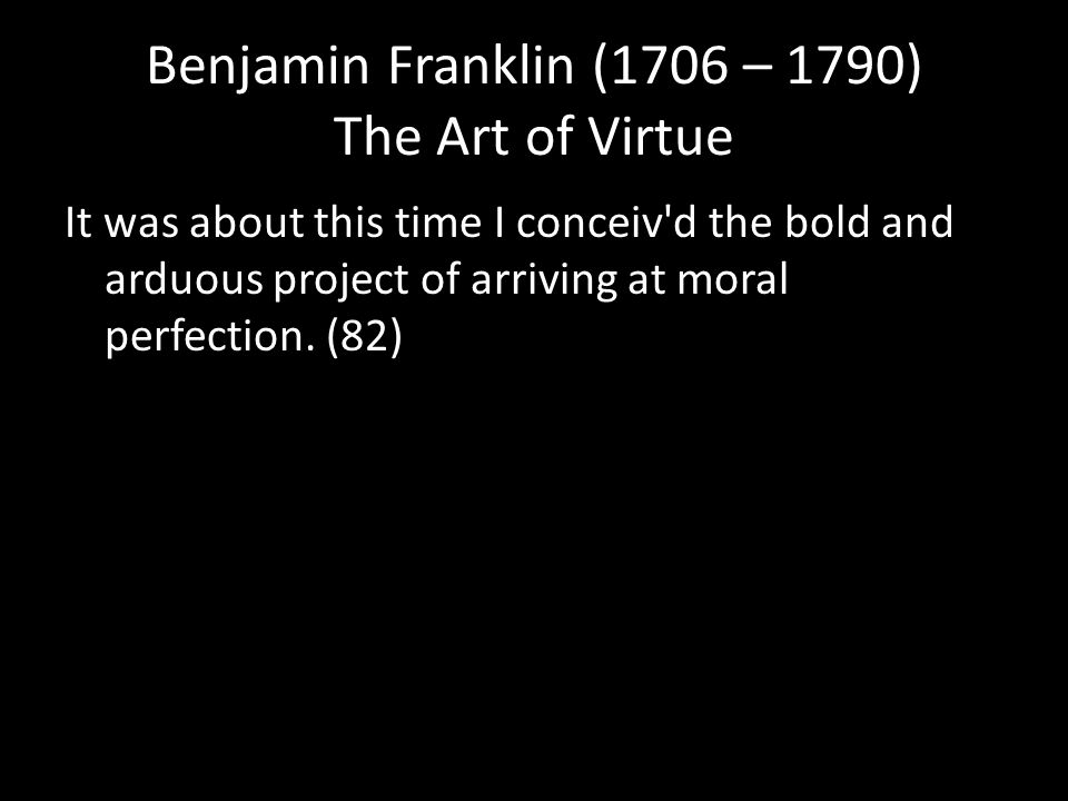 Benjamin Franklin (1706 – 1790) The Art of Virtue It was about this time I conceiv d the bold and arduous project of arriving at moral perfection.