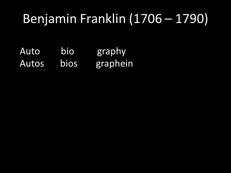 Benjamin Franklin (1706 – 1790) Auto bio graphy Autos bios graphein