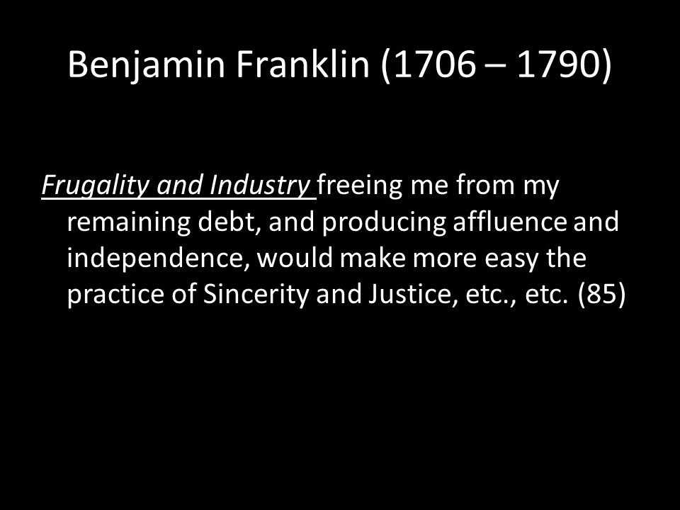 Benjamin Franklin (1706 – 1790) Frugality and Industry freeing me from my remaining debt, and producing affluence and independence, would make more easy the practice of Sincerity and Justice, etc., etc.