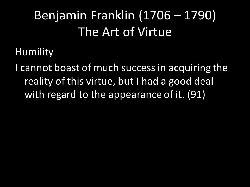 Benjamin Franklin (1706 – 1790) The Art of Virtue Humility I cannot boast of much success in acquiring the reality of this virtue, but I had a good deal with regard to the appearance of it.