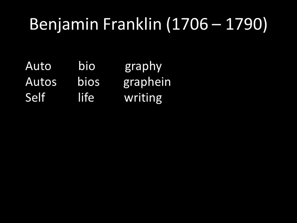 Benjamin Franklin (1706 – 1790) Auto bio graphy Autos bios graphein Self life writing