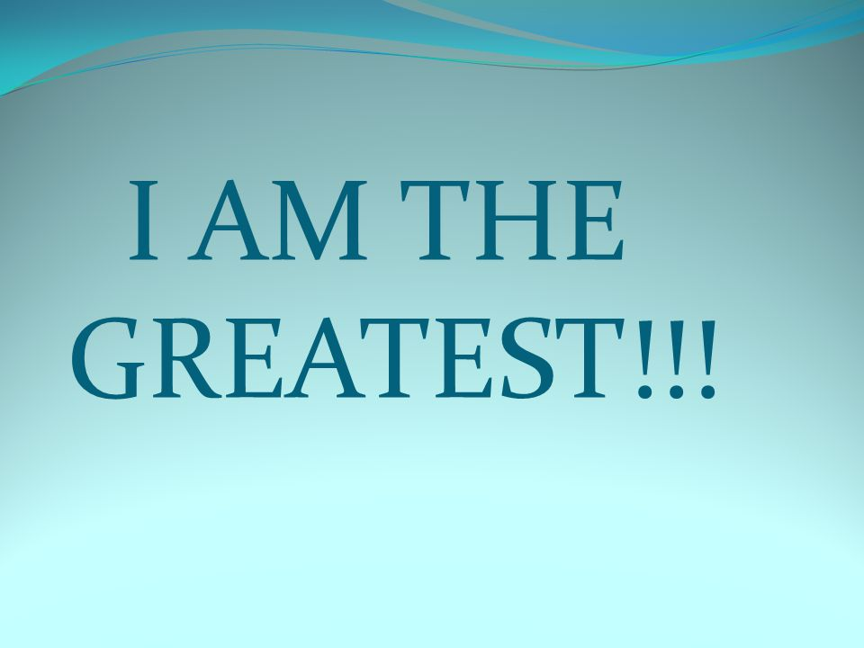I AM THE GREATEST!!!