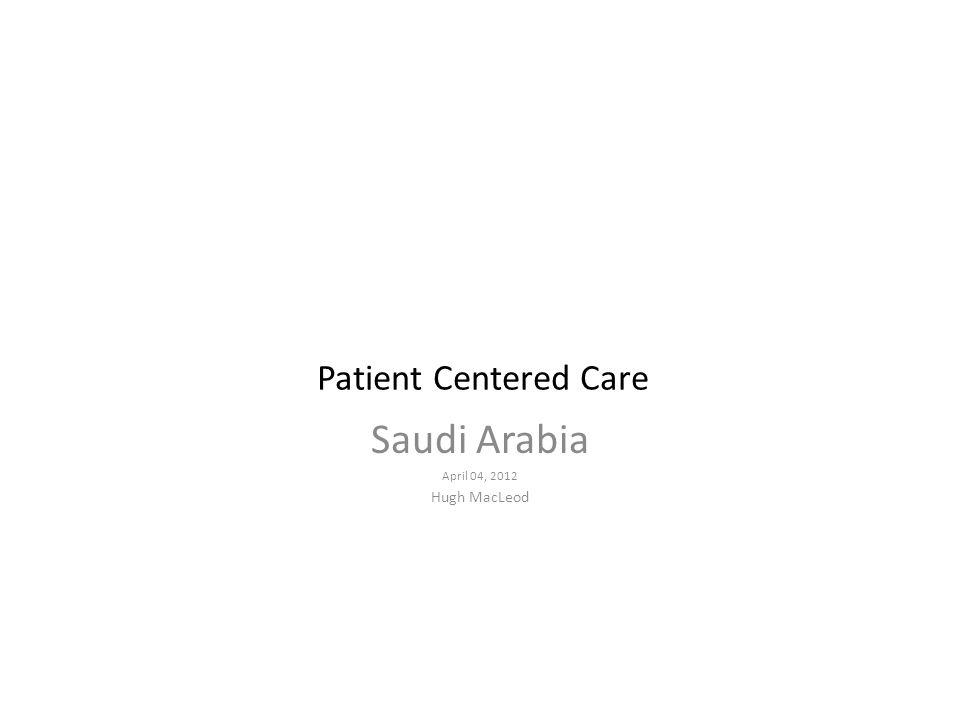 Patient Centered Care Saudi Arabia April 04, 2012 Hugh MacLeod
