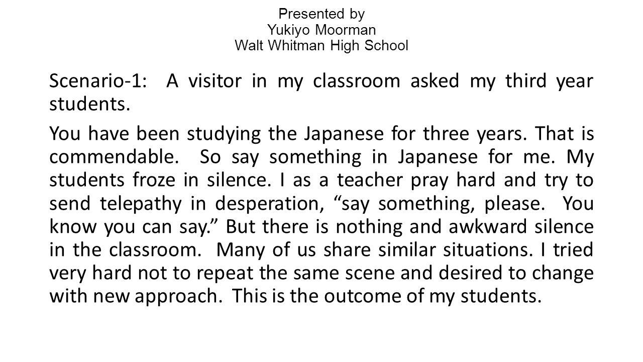 Presented by Yukiyo Moorman Walt Whitman High School Scenario-1: A visitor in my classroom asked my third year students.