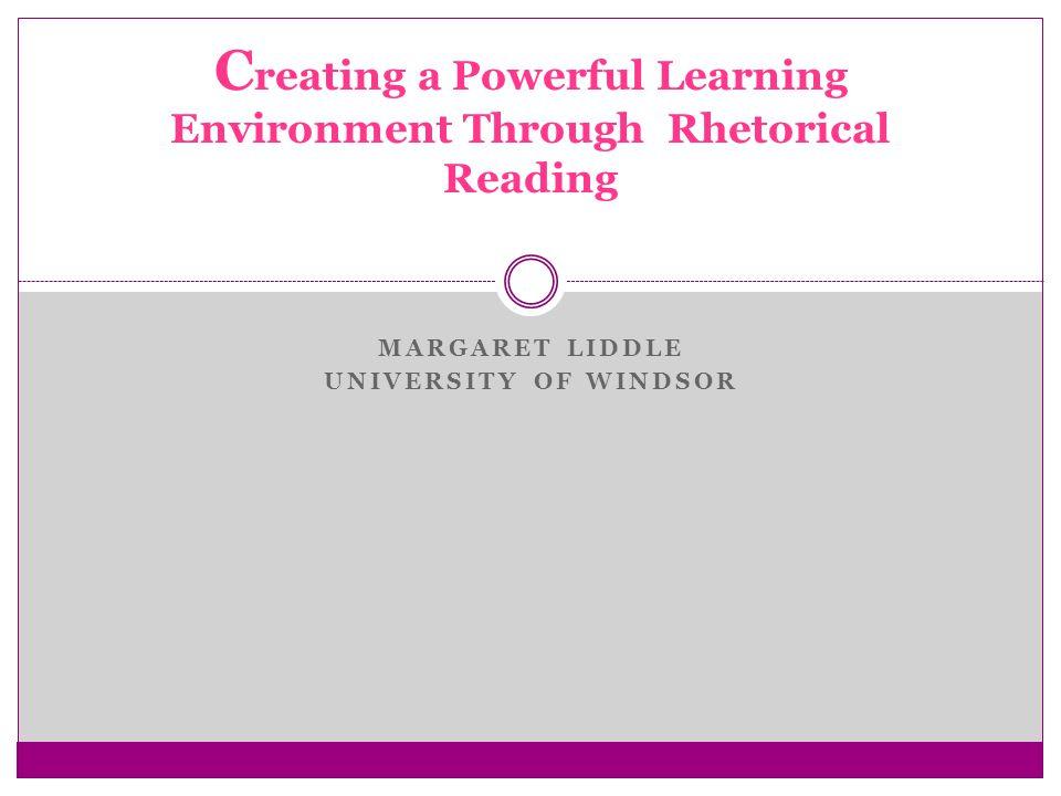 MARGARET LIDDLE UNIVERSITY OF WINDSOR C reating a Powerful Learning Environment Through Rhetorical Reading