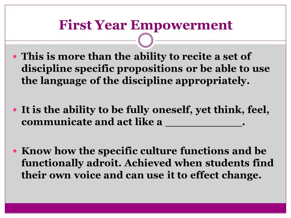 First Year Empowerment This is more than the ability to recite a set of discipline specific propositions or be able to use the language of the discipline appropriately.