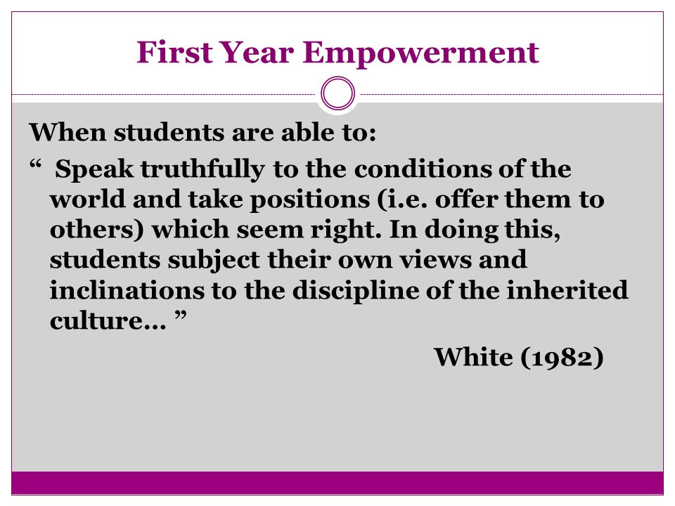 First Year Empowerment When students are able to: Speak truthfully to the conditions of the world and take positions (i.e.