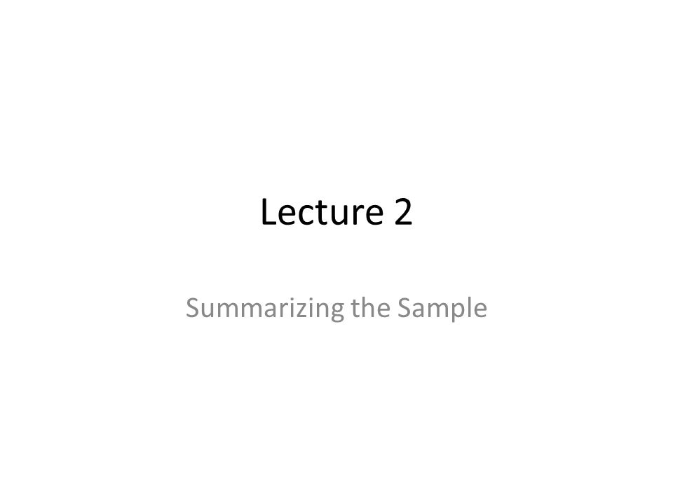 Lecture 2 Summarizing the Sample
