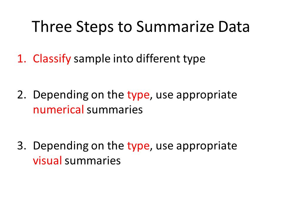 Three Steps to Summarize Data 1.Classify sample into different type 2.Depending on the type, use appropriate numerical summaries 3.Depending on the type, use appropriate visual summaries
