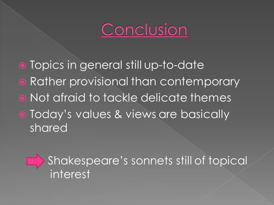  Topics in general still up-to-date  Rather provisional than contemporary  Not afraid to tackle delicate themes  Today's values & views are basically shared Shakespeare's sonnets still of topical interest
