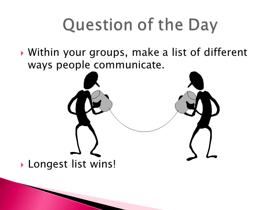  Within your groups, make a list of different ways people communicate.  Longest list wins!