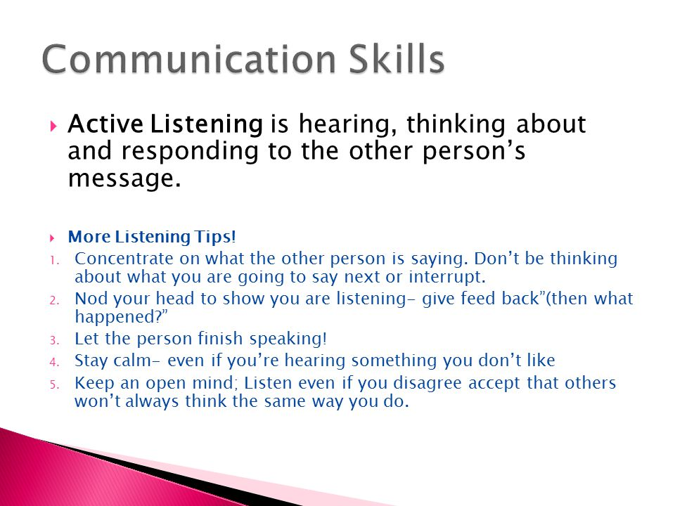  Active Listening is hearing, thinking about and responding to the other person's message.  More Listening Tips! 1. Concentrate on what the other pe
