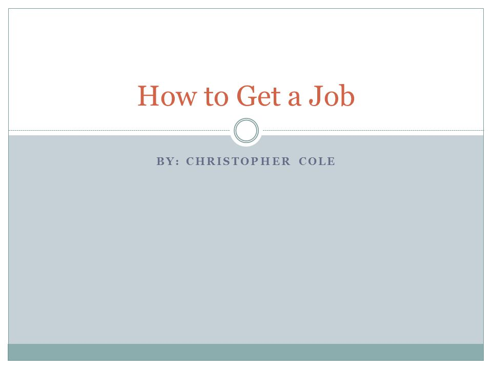 BY: CHRISTOPHER COLE How to Get a Job
