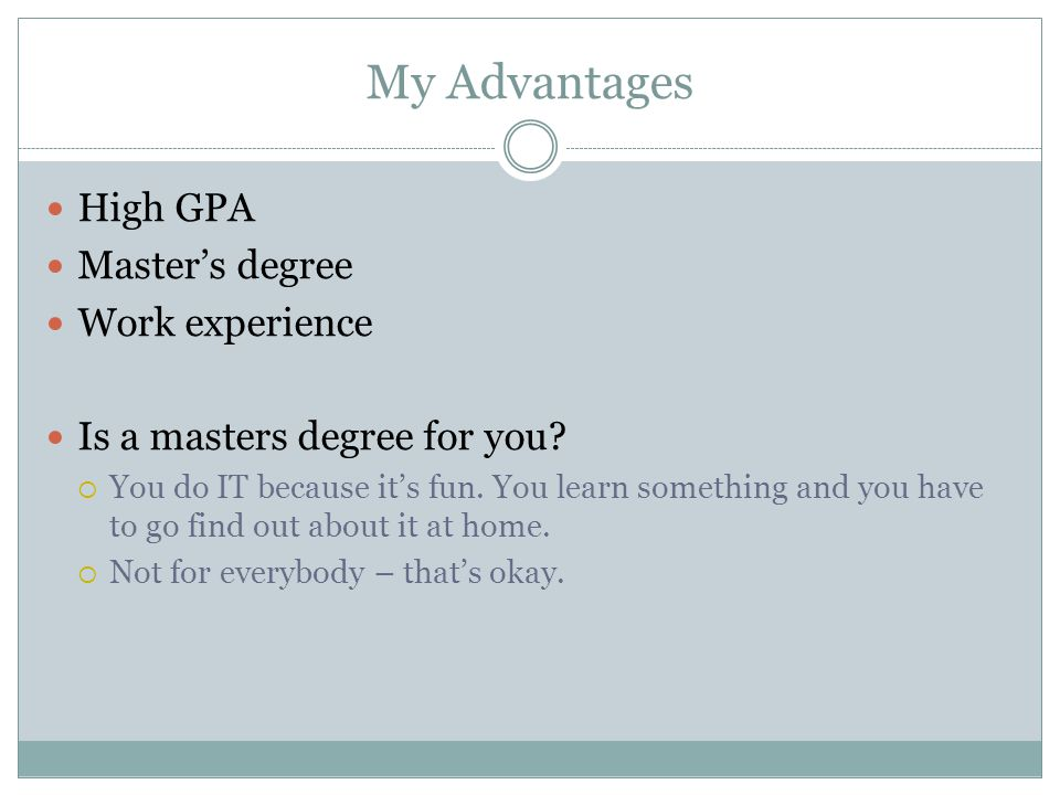 My Advantages High GPA Master's degree Work experience Is a masters degree for you.