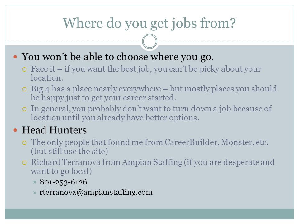 Where do you get jobs from. You won't be able to choose where you go.