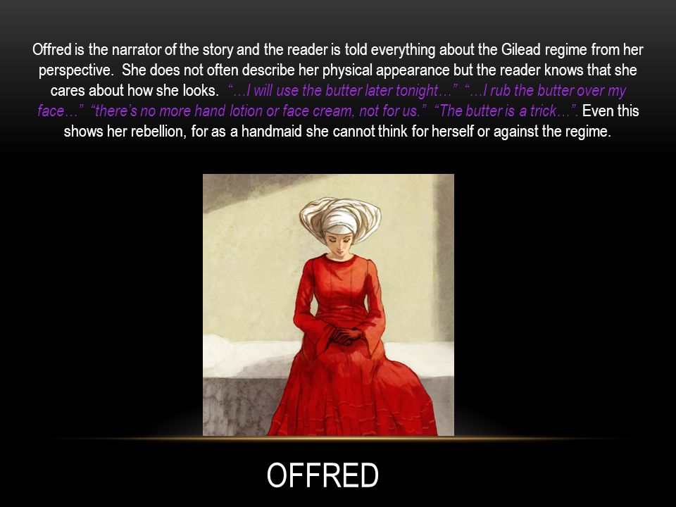 OFFRED Offred is the narrator of the story and the reader is told everything about the Gilead regime from her perspective.