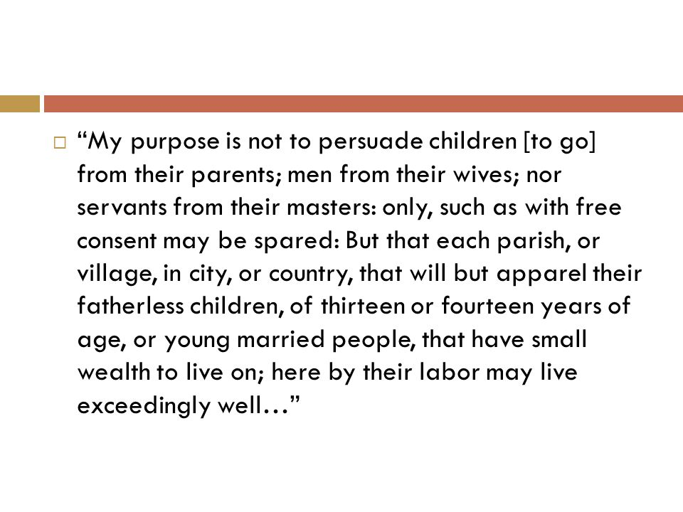  My purpose is not to persuade children [to go] from their parents; men from their wives; nor servants from their masters: only, such as with free consent may be spared: But that each parish, or village, in city, or country, that will but apparel their fatherless children, of thirteen or fourteen years of age, or young married people, that have small wealth to live on; here by their labor may live exceedingly well…