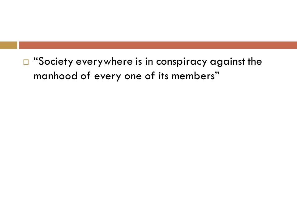  Society everywhere is in conspiracy against the manhood of every one of its members