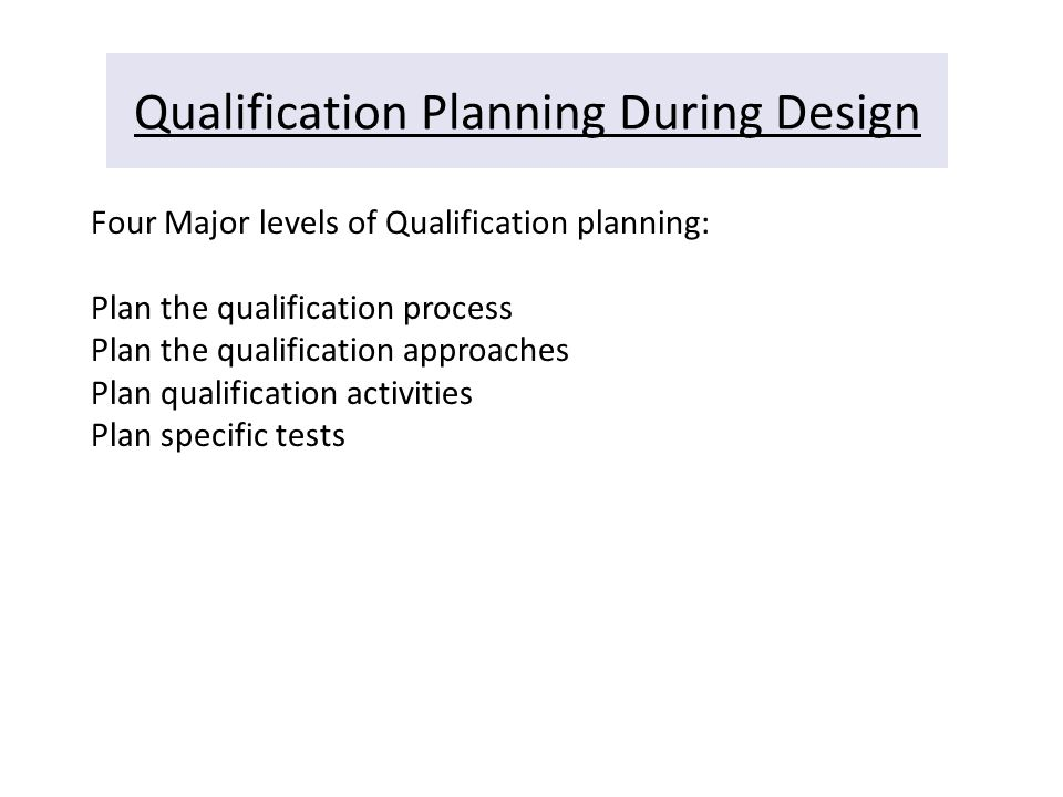 Qualification Planning During Design Four Major levels of Qualification planning: Plan the qualification process Plan the qualification approaches Pla