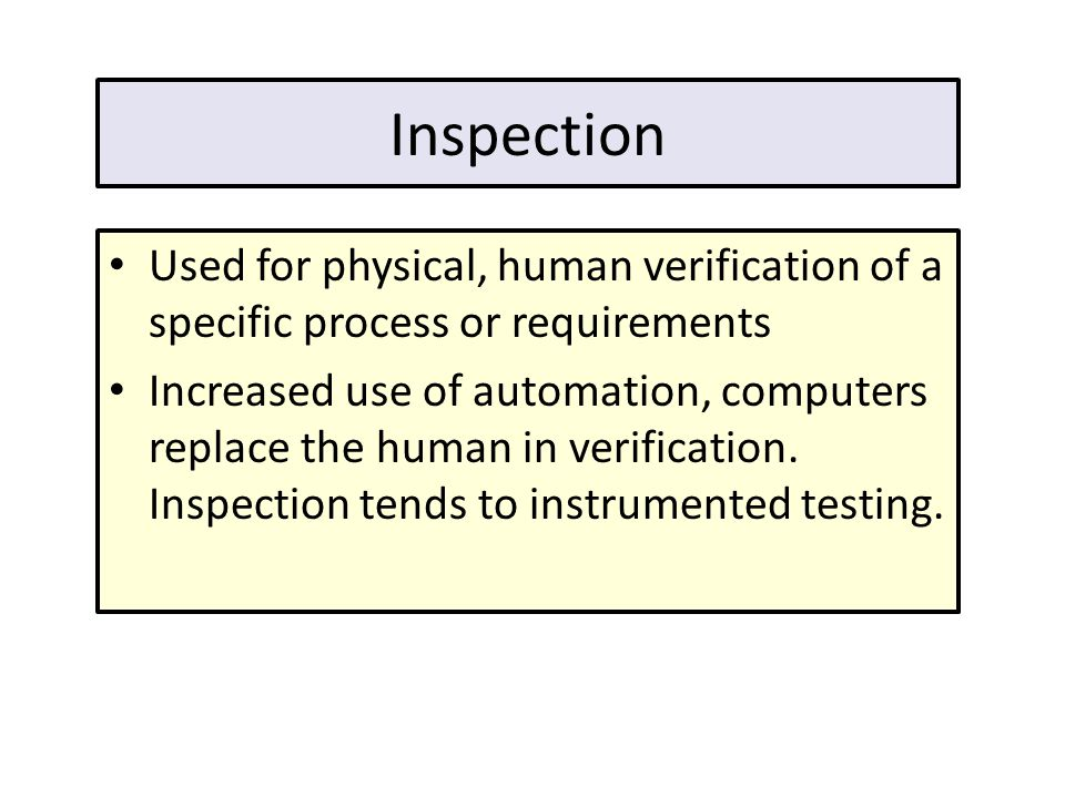 Inspection Used for physical, human verification of a specific process or requirements Increased use of automation, computers replace the human in ver