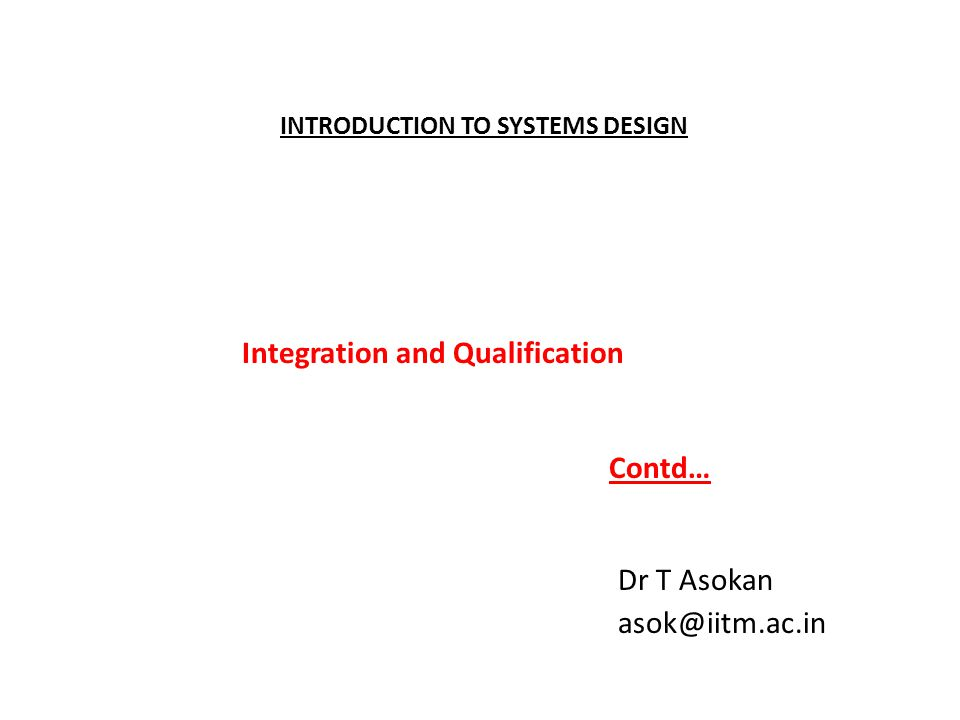 INTRODUCTION TO SYSTEMS DESIGN Dr T Asokan asok@iitm.ac.in Integration and Qualification Contd…