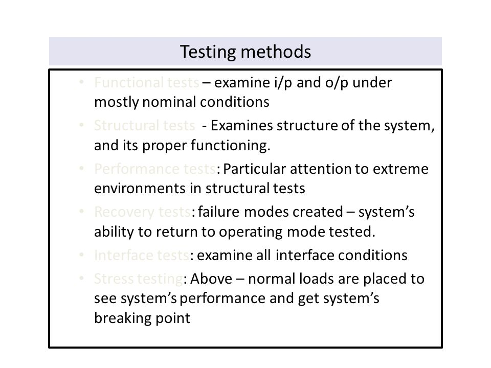 Testing methods Functional tests – examine i/p and o/p under mostly nominal conditions Structural tests - Examines structure of the system, and its pr