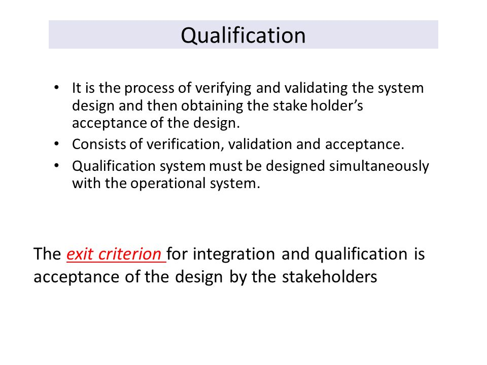 Qualification It is the process of verifying and validating the system design and then obtaining the stake holder's acceptance of the design. Consists