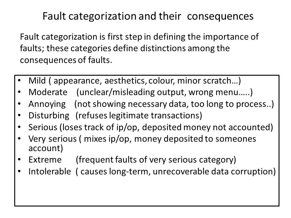 Fault categorization and their consequences Mild ( appearance, aesthetics, colour, minor scratch…) Moderate (unclear/misleading output, wrong menu…..)