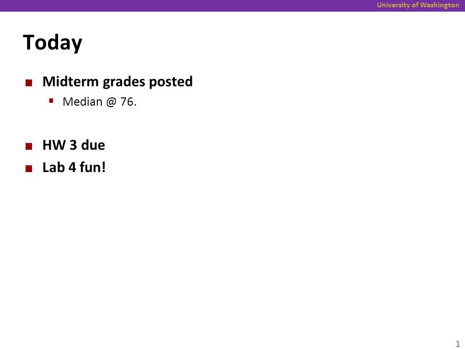 University of Washington Today Midterm grades posted  Median @ 76. HW 3 due Lab 4 fun! 1