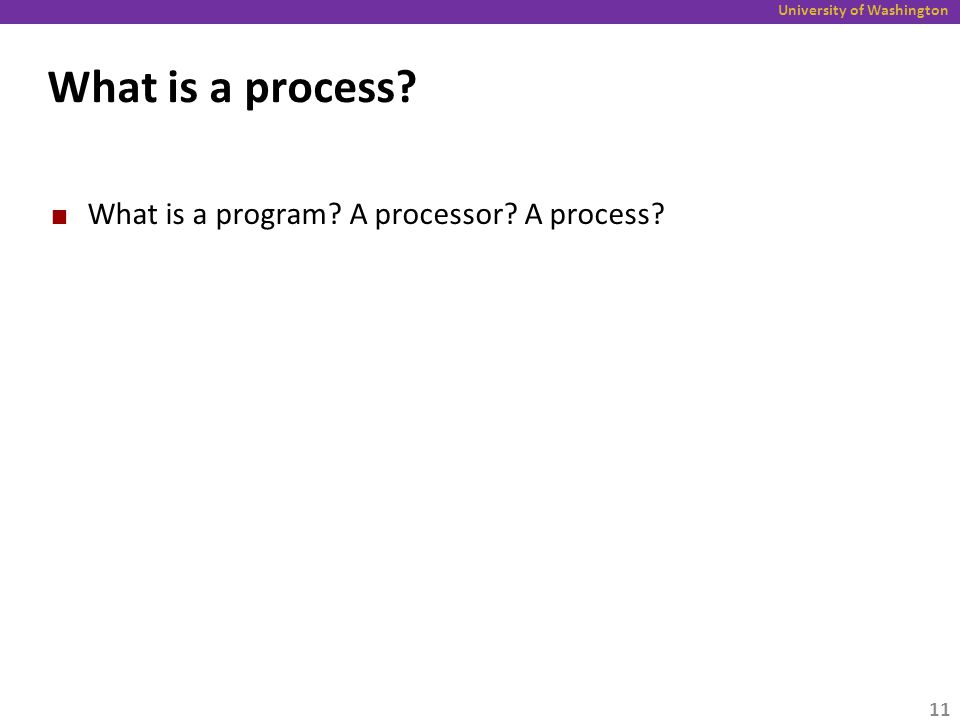 University of Washington What is a process? What is a program? A processor? A process? 11