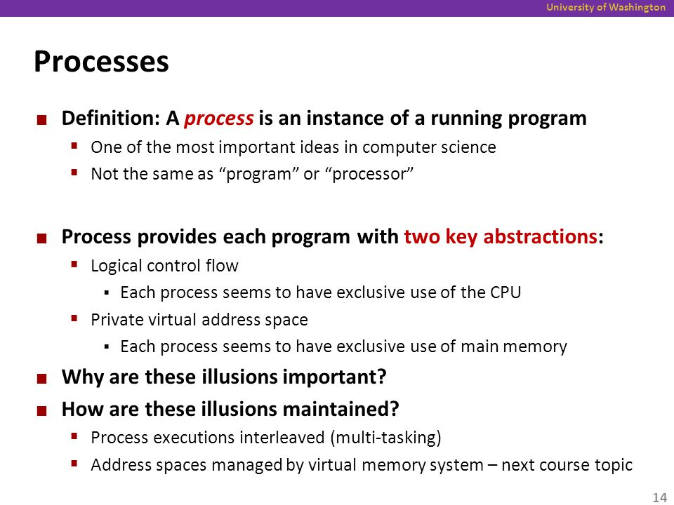 University of Washington Processes Definition: A process is an instance of a running program  One of the most important ideas in computer science  Not the same as program or processor Process provides each program with two key abstractions:  Logical control flow  Each process seems to have exclusive use of the CPU  Private virtual address space  Each process seems to have exclusive use of main memory Why are these illusions important.