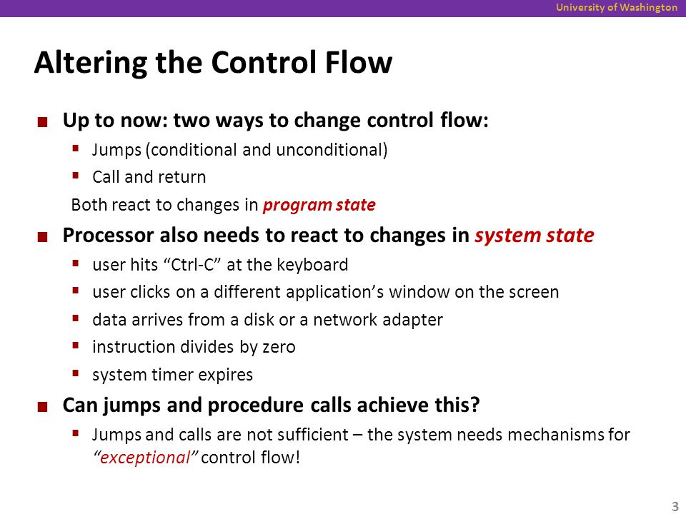 University of Washington Altering the Control Flow Up to now: two ways to change control flow:  Jumps (conditional and unconditional)  Call and return Both react to changes in program state Processor also needs to react to changes in system state  user hits Ctrl-C at the keyboard  user clicks on a different application's window on the screen  data arrives from a disk or a network adapter  instruction divides by zero  system timer expires Can jumps and procedure calls achieve this.