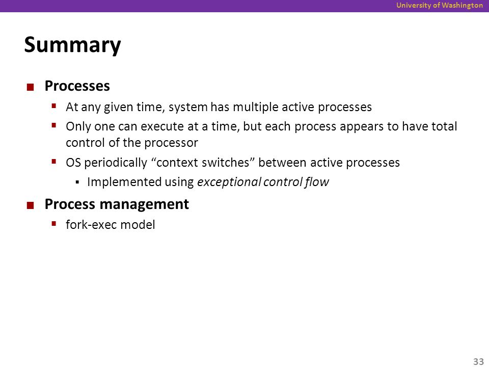 University of Washington Summary Processes  At any given time, system has multiple active processes  Only one can execute at a time, but each process appears to have total control of the processor  OS periodically context switches between active processes  Implemented using exceptional control flow Process management  fork-exec model 33