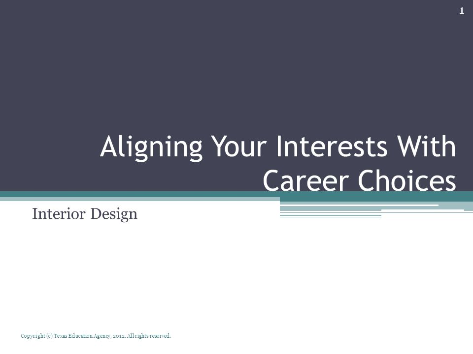 Aligning Your Interests With Career Choices Interior Design Copyright (c) Texas Education Agency, 2012. All rights reserved. 1